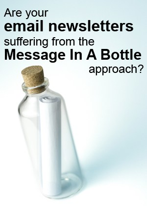 "Are your email newsletters suffering from the ""message in a bottle"" approach?"